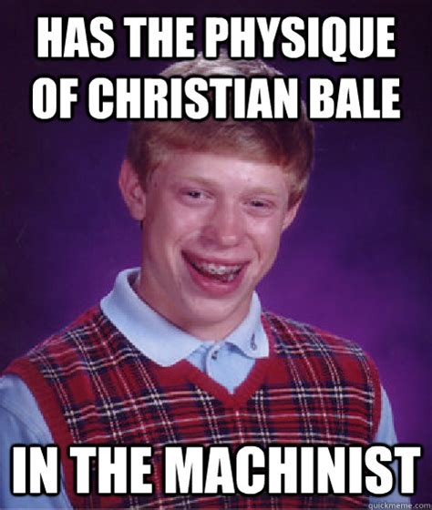 Machinist Memes - has the physique of christian bale in the machinist bad luck brian quickmeme