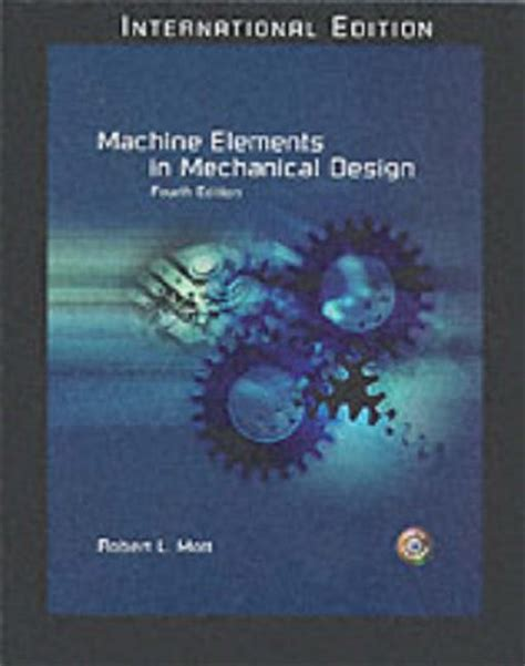machine elements in mechanical design machine elements in mechanical design by robert l mott