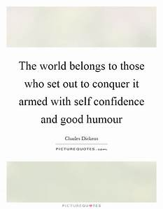 The world belongs to those who set out to conquer it armed ...