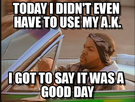 It Was A Good Day Meme - today i didn t even have to use my a k on memegen