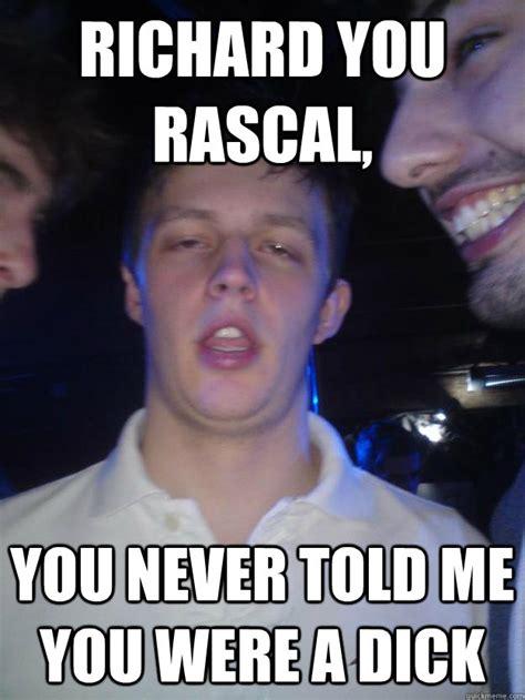 Richard Meme - richard you rascal you never told me you were a dick rich rascal quickmeme