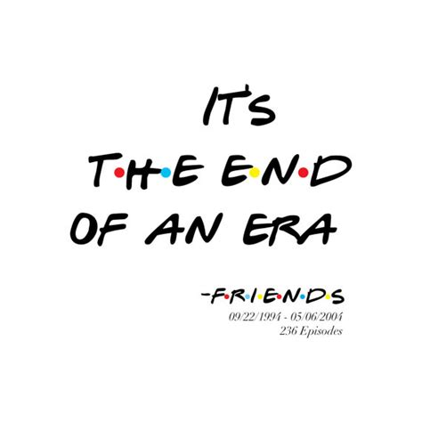 Friends Quotes End Of An Era