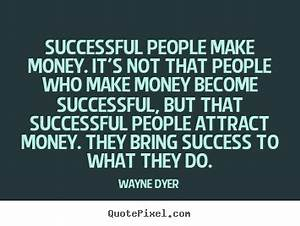 Wayne Dyer picture quotes - Successful people make money ...