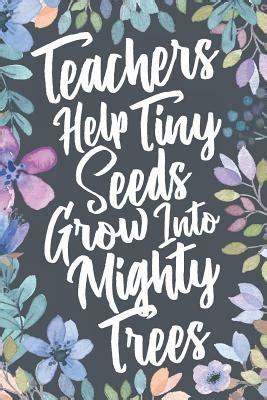 teachers  tiny seeds grow  mighty trees teacher