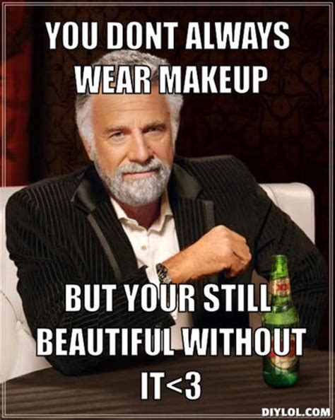 Make Up Sex Meme - resized the most interesting man in the world meme generator you dont always wear makeup but
