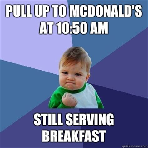 Serving Memes - pull up to mcdonald s at 10 50 am still serving breakfast success kid quickmeme