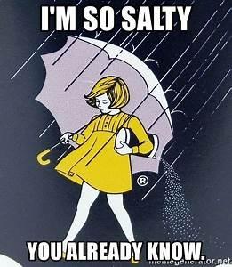 I'm so salty You already know. - Salty | Meme Generator