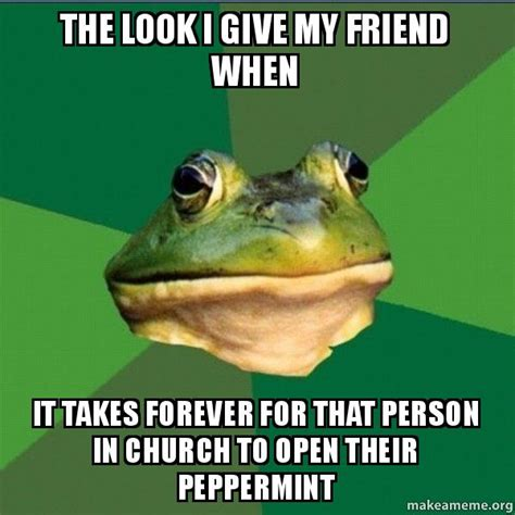 Foul Bachelor Frog Meme Generator - the look i give my friend when it takes forever for that person in church to open their