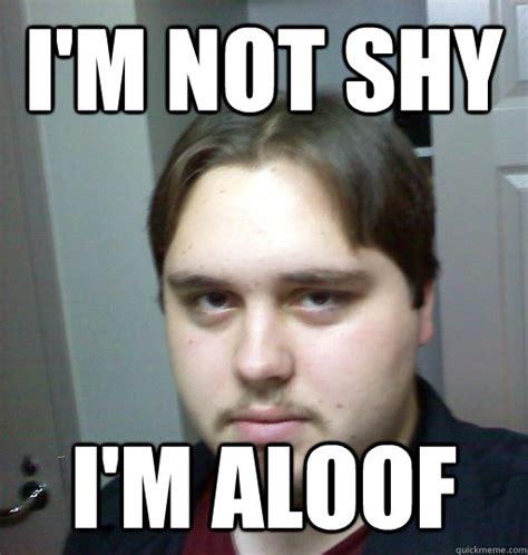 Asshole Memes - i m not shy i m aloof asshole nerd quickmeme