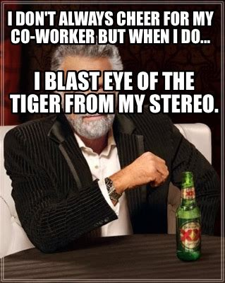 Eye Of The Tiger Meme - meme creator i don t always cheer for my co worker but when i do i blast eye of the tiger