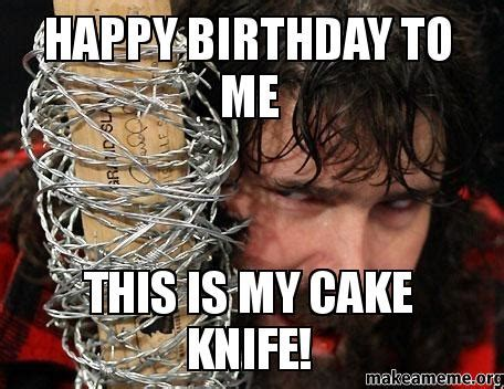 Happy Birthday To Me Meme - happy birthday to me this is my cake knife make a meme