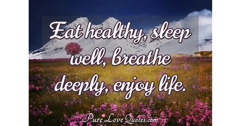 eat healthy sleep  breathe deeply enjoy life
