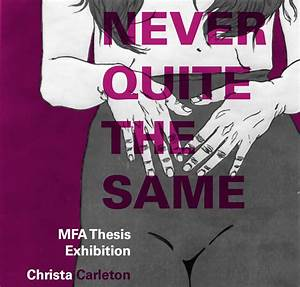 NEVER QUITE THE SAME: MFA Thesis Exhibition by Christa ...