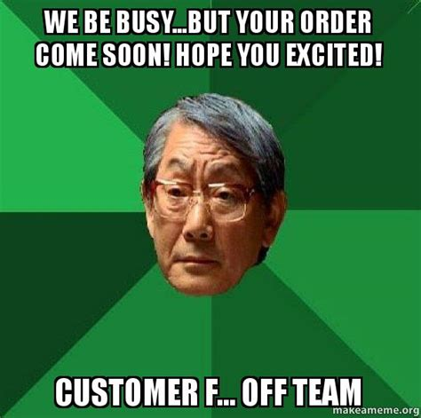 Asian Father Memes - we be busy but your order come soon hope you excited customer f off team high