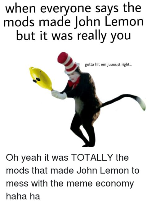 Mess Meme - when everyone says the mods made john lemon but it was really you gotta hit em juuuust right oh