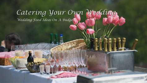 wedding food ideas on a budget catering your own wedding