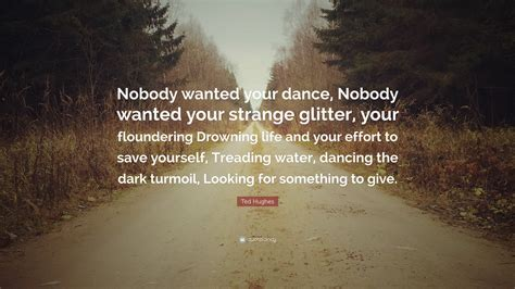 """Download free high quality (4k) pictures and wallpapers with ted hughes quotes. Ted Hughes Quote: """"Nobody wanted your dance, Nobody wanted your strange glitter, your ..."""