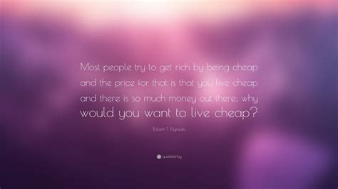 """Robert T Kiyosaki Quote """"most People Try To Get Rich By Being Cheap And The Price For That Is"""