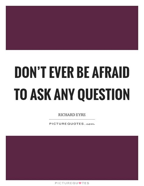 Don T Be Afraid To Ask Questions Don T Be Afraid To Ask Any Question Picture Quotes
