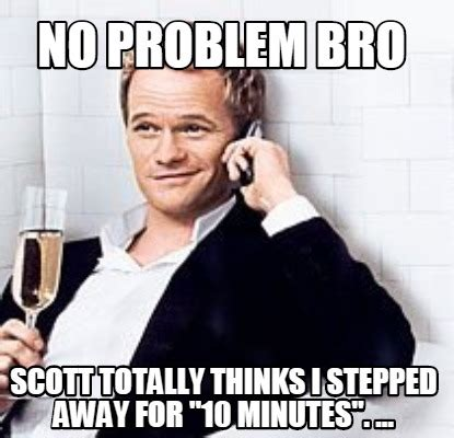 No Problem Meme - meme creator no problem bro scott totally thinks i stepped away for quot 10 minutes quot meme
