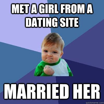 Meme Dating Site - met a girl from a dating site married her success kid quickmeme
