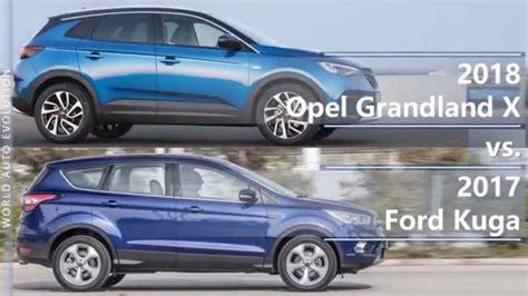 Ford Opel by 2018 Opel Grandland X Vs 2017 Ford Kuga Technical