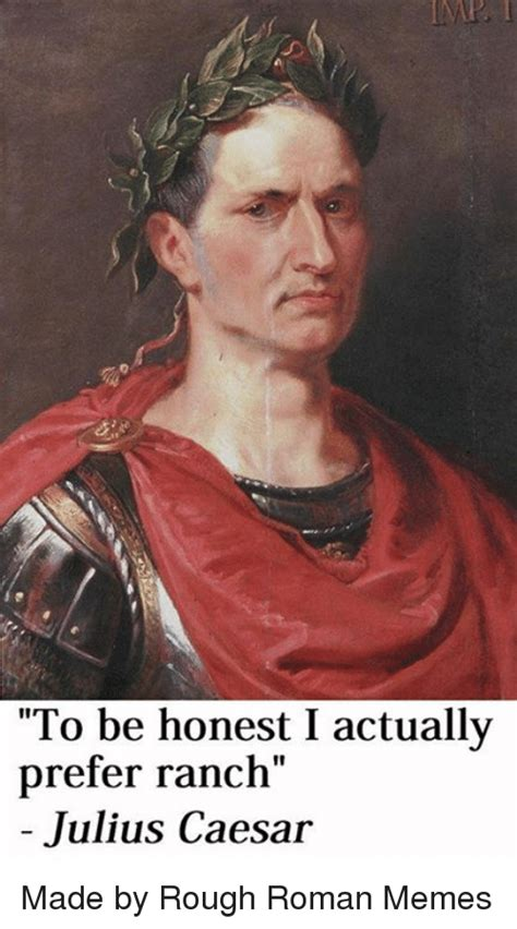 Rough Roman Memes - to be honest i actually prefer ranch julius caesar made by rough roman memes meme on sizzle