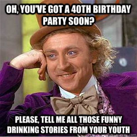 Birthday Party Memes - oh you ve got a 40th birthday party soon please tell me all those funny drinking stories from