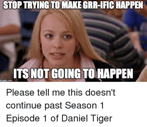 Tiger Mom Meme - stop trying tomake grr ific happen its not going tohappen imgipcom please tell me this doesn t