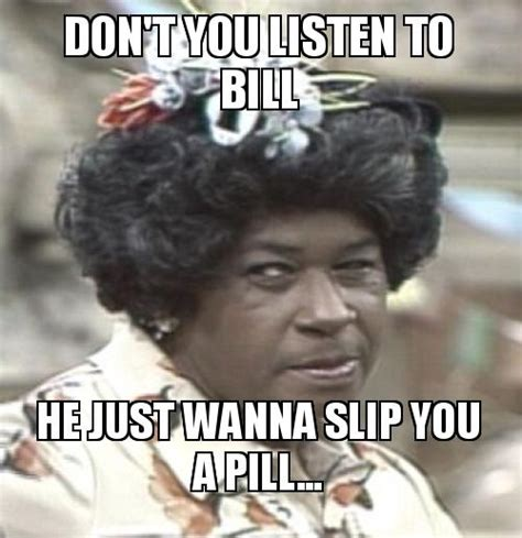 Aunt Esther Meme - don t you listen to bill he just wanna slip you a pill make a meme