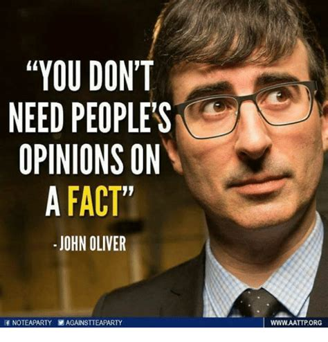 John Oliver Memes - you don t need people s opinions on a fact john oliver if noteaparty againstteaparty wwwaattporg