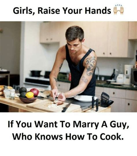 Who Knows Meme - girls raise your hands if you want to marry a guy who knows how to cook girls meme on sizzle