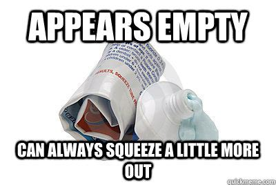 Toothpaste Meme - appears empty can always squeeze a little more out good