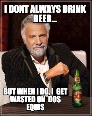Beer Meme Guy - meme creator i dont always drink beer but when i do i get wasted on dos equis meme
