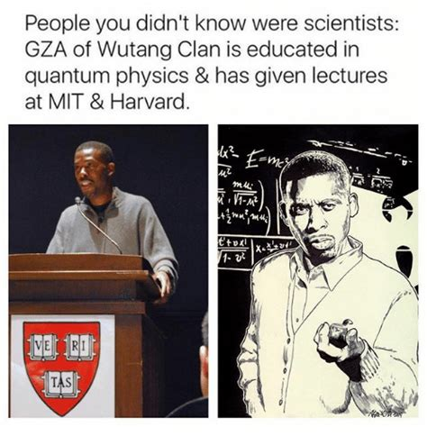 Harvard Memes - people you didn t know were scientists gza of wutang clan is educated in quantum physics has
