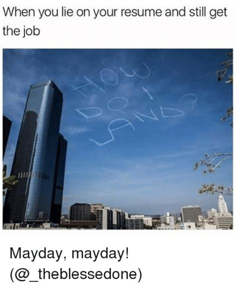 How To Lie On A Resume And Not Get by When You Lie On Your Resume And Still Get The Mayday