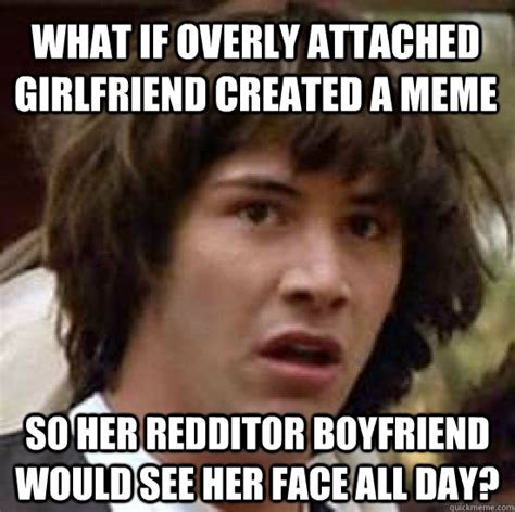 The Overly Attached Girlfriend Meme - what if overly attached girlfriend created a meme so her redditor boyfriend would see her face