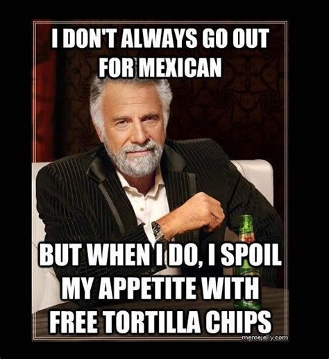 Mexican Food Memes - funny photos most interesting man in the world meme mexican food fill up on tortilla chips