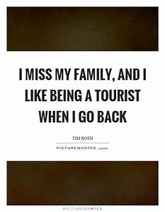 I miss my family, and I like being a tourist when I go ...