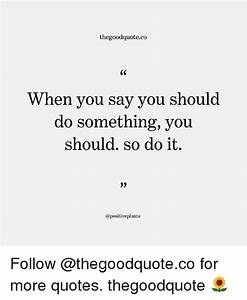 Thegoodquoteco When You Say Vou Should Do Something You ...