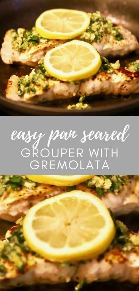 seafood recipe grouper easy seared pan gremolata snysl recipes