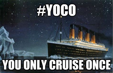 Cruise Meme - yoco you only cruise once scumbag titanic quickmeme