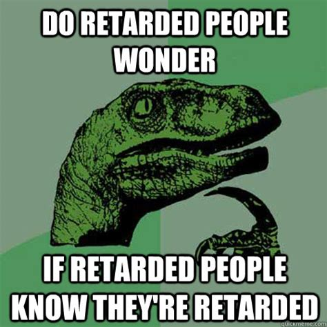 Retarded People Memes - do retarded people wonder if retarded people know they re retarded philosoraptor quickmeme