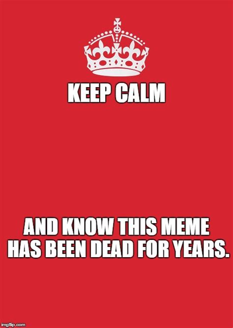 Keep Calm Meme Template - i didn t even want to do this meme for template quest imgflip