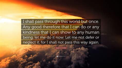 stephen grellet quote   pass   world