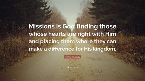 """All things are possible to him who worries? Henry Blackaby Quote: """"Missions is God finding those whose hearts are right with Him and placing ..."""