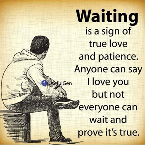 waiting is a sign of true and patience anyone can say en i you but not everyone can