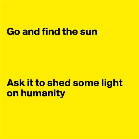 Traduccion Shed Some Light by Go And Find The Sun Ask It To Shed Some Light On Humanity