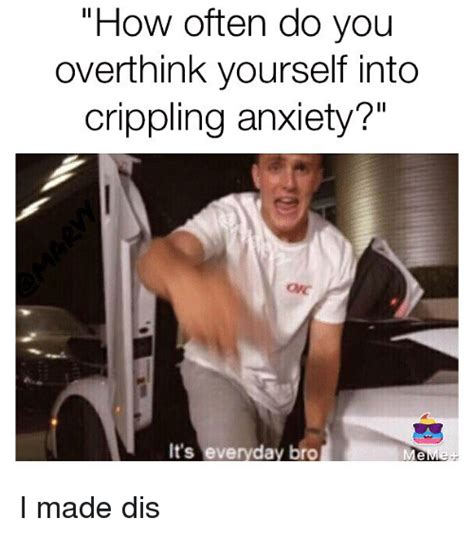 I Made Dis Meme - how often do you overthink yourself into crippling anxiety it s everyday bro i made dis meme