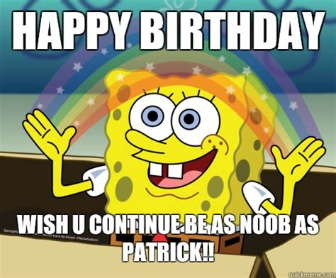 Spongebob Birthday Meme - happy birthday wish u continue be as noob as patrick spongebob rainbow quickmeme